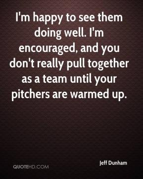 Jeff Dunham  - I'm happy to see them doing well. I'm encouraged, and you don't really pull together as a team until your pitchers are warmed up.