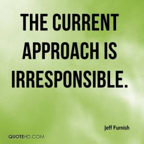 Jeff Furnish  - The current approach is irresponsible.