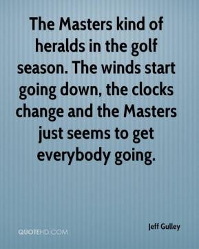 Jeff Gulley  - The Masters kind of heralds in the golf season. The winds start going down, the clocks change and the Masters just seems to get everybody going.