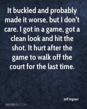Jeff Ingram  - It buckled and probably made it worse, but I don't care. I got in a game, got a clean look and hit the shot. It hurt after the game to walk off the court for the last time.