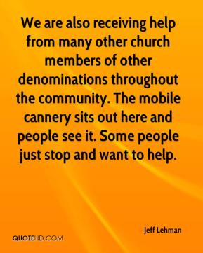 Jeff Lehman  - We are also receiving help from many other church members of other denominations throughout the community. The mobile cannery sits out here and people see it. Some people just stop and want to help.