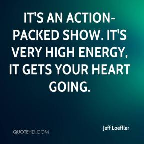 Jeff Loeffler  - It's an action-packed show. It's very high energy, it gets your heart going.