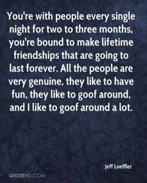 Jeff Loeffler  - You're with people every single night for two to three months, you're bound to make lifetime friendships that are going to last forever. All the people are very genuine, they like to have fun, they like to goof around, and I like to goof around a lot.