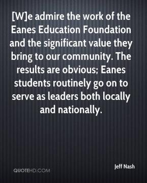 Jeff Nash  - [W]e admire the work of the Eanes Education Foundation and the significant value they bring to our community. The results are obvious; Eanes students routinely go on to serve as leaders both locally and nationally.