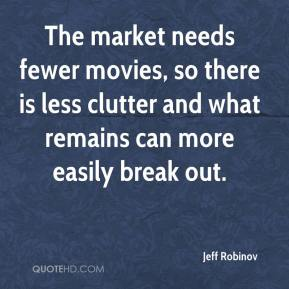 Jeff Robinov  - The market needs fewer movies, so there is less clutter and what remains can more easily break out.