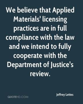 Jeffrey Lettes  - We believe that Applied Materials' licensing practices are in full compliance with the law and we intend to fully cooperate with the Department of Justice's review.