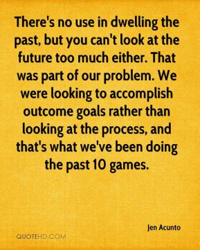 Jen Acunto  - There's no use in dwelling the past, but you can't look at the future too much either. That was part of our problem. We were looking to accomplish outcome goals rather than looking at the process, and that's what we've been doing the past 10 games.