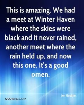 Jen Gosline  - This is amazing. We had a meet at Winter Haven where the skies were black and it never rained, another meet where the rain held up, and now this one. It's a good omen.