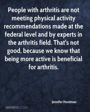 Jennifer Hootman  - People with arthritis are not meeting physical activity recommendations made at the federal level and by experts in the arthritis field. That's not good, because we know that being more active is beneficial for arthritis.
