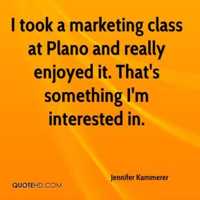 Jennifer Kammerer  - I took a marketing class at Plano and really enjoyed it. That's something I'm interested in.