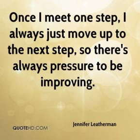 Jennifer Leatherman  - Once I meet one step, I always just move up to the next step, so there's always pressure to be improving.