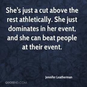Jennifer Leatherman  - She's just a cut above the rest athletically. She just dominates in her event, and she can beat people at their event.