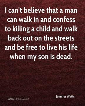Jennifer Watts  - I can't believe that a man can walk in and confess to killing a child and walk back out on the streets and be free to live his life when my son is dead.