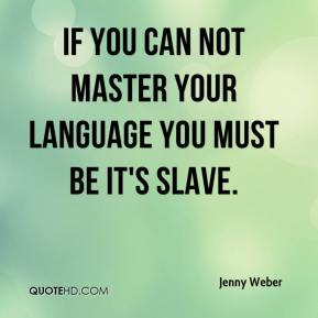 Jenny Weber - If you can not master your language you must be it's slave.
