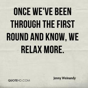 Jenny Weinandy  - Once we've been through the first round and know, we relax more.