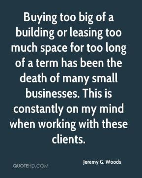 Buying too big of a building or leasing too much space for too long of a term has been the death of many small businesses. This is constantly on my mind when working with these clients.