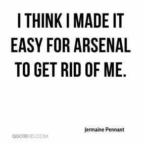 Jermaine Pennant  - I think I made it easy for Arsenal to get rid of me.