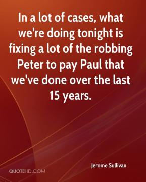 In a lot of cases, what we're doing tonight is fixing a lot of the robbing Peter to pay Paul that we've done over the last 15 years.