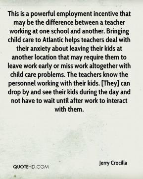 Jerry Crocilla  - This is a powerful employment incentive that may be the difference between a teacher working at one school and another. Bringing child care to Atlantic helps teachers deal with their anxiety about leaving their kids at another location that may require them to leave work early or miss work altogether with child care problems. The teachers know the personnel working with their kids. [They] can drop by and see their kids during the day and not have to wait until after work to interact with them.