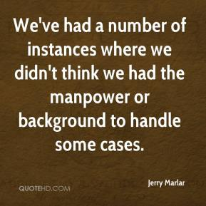 Jerry Marlar  - We've had a number of instances where we didn't think we had the manpower or background to handle some cases.