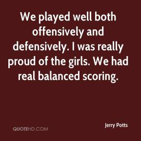 Jerry Potts  - We played well both offensively and defensively. I was really proud of the girls. We had real balanced scoring.