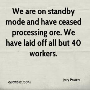 Jerry Powers  - We are on standby mode and have ceased processing ore. We have laid off all but 40 workers.
