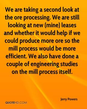 Jerry Powers  - We are taking a second look at the ore processing. We are still looking at new (mine) leases and whether it would help if we could produce more ore so the mill process would be more efficient. We also have done a couple of engineering studies on the mill process itself.