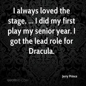I always loved the stage, ... I did my first play my senior year. I got the lead role for Dracula.