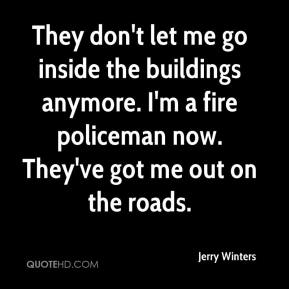 Jerry Winters  - They don't let me go inside the buildings anymore. I'm a fire policeman now. They've got me out on the roads.