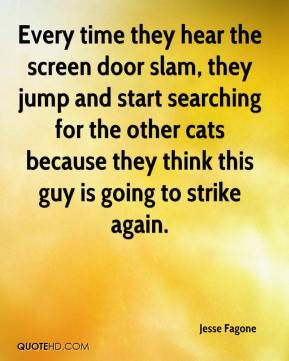 Jesse Fagone  - Every time they hear the screen door slam, they jump and start searching for the other cats because they think this guy is going to strike again.