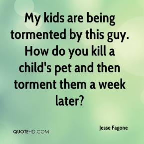 Jesse Fagone  - My kids are being tormented by this guy. How do you kill a child's pet and then torment them a week later?