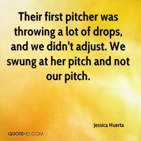 Jessica Huerta  - Their first pitcher was throwing a lot of drops, and we didn't adjust. We swung at her pitch and not our pitch.