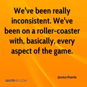 Jessica Huerta  - We've been really inconsistent. We've been on a roller-coaster with, basically, every aspect of the game.