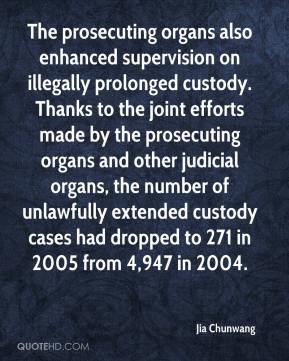 Jia Chunwang  - The prosecuting organs also enhanced supervision on illegally prolonged custody. Thanks to the joint efforts made by the prosecuting organs and other judicial organs, the number of unlawfully extended custody cases had dropped to 271 in 2005 from 4,947 in 2004.