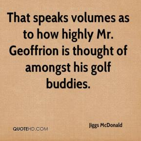 Jiggs McDonald  - That speaks volumes as to how highly Mr. Geoffrion is thought of amongst his golf buddies.