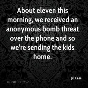 Jill Case  - About eleven this morning, we received an anonymous bomb threat over the phone and so we're sending the kids home.