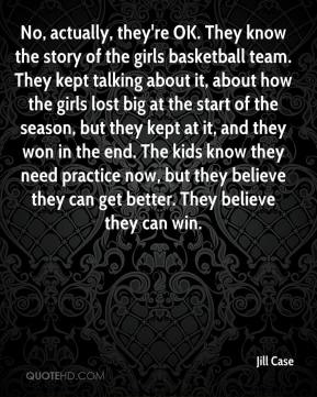 Jill Case  - No, actually, they're OK. They know the story of the girls basketball team. They kept talking about it, about how the girls lost big at the start of the season, but they kept at it, and they won in the end. The kids know they need practice now, but they believe they can get better. They believe they can win.