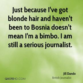 Jill Dando - Just because I've got blonde hair and haven't been to Bosnia doesn't mean I'm a bimbo. I am still a serious journalist.