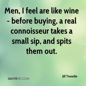 Jill Tweedie  - Men, I feel are like wine - before buying, a real connoisseur takes a small sip, and spits them out.
