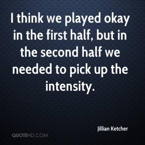 Jillian Ketcher  - I think we played okay in the first half, but in the second half we needed to pick up the intensity.