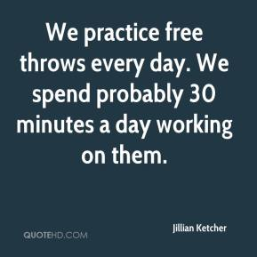 Jillian Ketcher  - We practice free throws every day. We spend probably 30 minutes a day working on them.