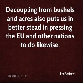 Jim Andrew  - Decoupling from bushels and acres also puts us in better stead in pressing the EU and other nations to do likewise.