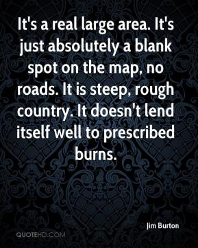 Jim Burton  - It's a real large area. It's just absolutely a blank spot on the map, no roads. It is steep, rough country. It doesn't lend itself well to prescribed burns.