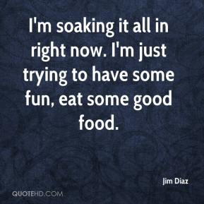 Jim Diaz  - I'm soaking it all in right now. I'm just trying to have some fun, eat some good food.