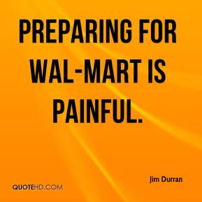 Jim Durran  - Preparing for Wal-Mart is painful.
