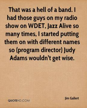 Jim Gallert  - That was a hell of a band. I had those guys on my radio show on WDET, Jazz Alive so many times, I started putting them on with different names so (program director) Judy Adams wouldn't get wise.