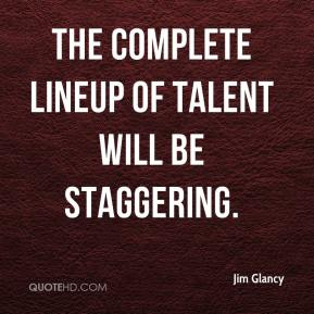 Jim Glancy  - The complete lineup of talent will be staggering.