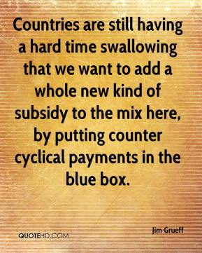 Jim Grueff  - Countries are still having a hard time swallowing that we want to add a whole new kind of subsidy to the mix here, by putting counter cyclical payments in the blue box.