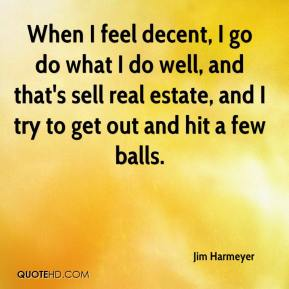 Jim Harmeyer  - When I feel decent, I go do what I do well, and that's sell real estate, and I try to get out and hit a few balls.