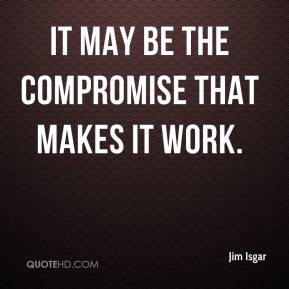 Jim Isgar  - It may be the compromise that makes it work.